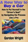 A New Way to Buy a Car: How to Put Yourself in the Driver's Seat by Navigating the Process Like a Pro Cover Image
