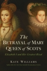 The Betrayal of Mary, Queen of Scots: Elizabeth I and Her Greatest Rival Cover Image
