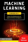 Machine Learning: 3 Books in 1: Master the Mathematics of Applied Artificial Intelligence and Learn the Secrets of Python Programming, D Cover Image