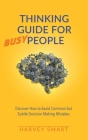 Thinking Guide for Busy People: Discover How to Avoid Common but Subtle Decision Making Mistakes Cover Image