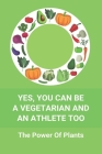 Yes, You Can Be A Vegetarian And An Athlete Too: The Power Of Plants: Vegan Athlete Diet Book Cover Image