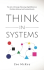 Think in Systems: The Art of Strategic Planning, Effective Problem Solving, And Lasting Results (Cognitive Development #1) Cover Image