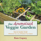 The Downsized Veggie Garden: How to Garden Small - Wherever You Live, Whatever Your Space Cover Image