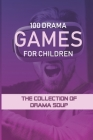 100 Drama Games For Children: The Collection Of Drama Soup: Trust Exercises For Creative Drama Cover Image