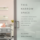 This Narrow Space: A Pediatric Oncologist, His Jewish, Muslim, and Christian Patients, and a Hospital in Jerusalem Cover Image