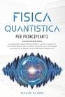 Fisica Quantistica Per Principianti: La migliore guida per scoprire e capire i concetti più interessanti della fisica quantistica, compresa la legge d Cover Image