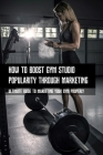 How To Boost Gym Studio Popularity Through Marketing: Ultimate Guide to Marketing Your Gym Properly: How To Grow Your Fitness Brand By Marketing Cover Image