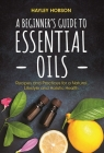 A Beginner's Guide to Essential Oils: Recipes and Practices for a Natural Lifestyle and Holistic Health (Essential Oils Reference Guide, Aromatherapy Cover Image