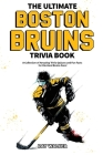 The Ultimate Boston Bruins Trivia Book: A Collection of Amazing Trivia Quizzes and Fun Facts for Die-Hard Bruins Fans! Cover Image