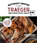 Weeknight Smoking on Your Traeger and Other Pellet Grills: Incredible Wood-Fired Meals Made Fast and Easy Cover Image