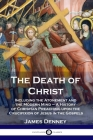 The Death of Christ: Including the Atonement and the Modern Mind - A History of Christian Preaching upon the Crucifixion of Jesus in the Go Cover Image