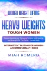 Women Weight Lifting: HEAVY WEIGHTS TOUGH WOMEN - Proven Exercise and Workouts to Build Lean Muscle and Strength for the Perfect Female Body Cover Image