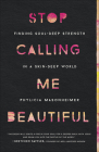 Stop Calling Me Beautiful: Finding Soul-Deep Strength in a Skin-Deep World Cover Image