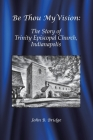 Be Thou My Vision: The Story of Trinity Episcopal Church, Indianapolis Cover Image