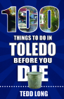 100 Things to Do in Toledo Before You Die (100 Things to Do Before You Die) Cover Image