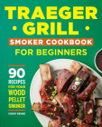 Traeger Grill Smoker Cookbook for Beginners: 90 Recipes for Your Wood Pellet Smoker Cover Image