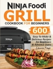 Ninja Foodi Grill Cookbook For Beginners: 600 Easy-To-Make & Delicious Recipes For Beginners & Advanced Users Cover Image