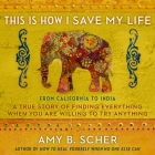 This Is How I Save My Life Lib/E: From California to India, a True Story of Finding Everything When You Are Willing to Try Anything Cover Image