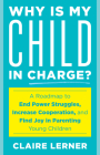 Why Is My Child in Charge?: A Roadmap to End Power Struggles, Increase Cooperation, and Find Joy in Parenting Young Children Cover Image