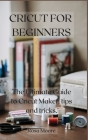 Cricut For Beginners: The Ultimate Guide to Cricut Maker, Tips and Tricks Cover Image