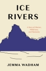 Ice Rivers: A Story of Glaciers, Wilderness, and Humanity Cover Image
