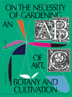 On the Necessity of Gardening: An ABC of Art, Botany and Cultivation Cover Image