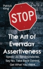 The Art of Everyday Assertiveness: Speak up. Set Boundaries. Say No. Take Back Control. Get What You Want Cover Image