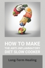 How To Make The Anti-Inflammatory Diet Slow Cooker: Long-Term Healing: The Anti-Inflammatory Diet Slow Cooker Cookbook Cover Image
