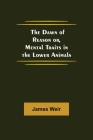 The Dawn of Reason or, Mental Traits in the Lower Animals Cover Image