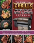 The Essential Z Grills Wood Pellet Grill & Smoker Cookbook: Unique, Yummy and Simple Recipes to Make Mouthwatering BBQ to Enjoy Everyday Grilling with Cover Image