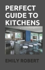 Perfect Guide to Kitchens: The Complete Guide to Cooking and the Kitchen Cover Image