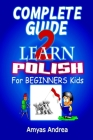 Complete Guide to Learn Polish for Beginners Kids: A Unique Polish Language Workbook To Learn Polish For Beginners (A Special First Polish Reader Guid Cover Image