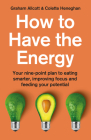 How to Have the Energy: Your Nine-Point Plan to Eating Smarter, Improving Focus and Feeding Your Potential Cover Image