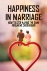 Happiness In Marriage: How To Stop Having The Same Argument Over & Over: How To Have A Successful Marriage Cover Image