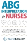 ABG Interpretation for Nurses: Everything You Need To Know To Interpret Arterial Blood Gases Cover Image