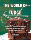 The World of Fudge: 116 DЕlicious and Quick Fudge RЕcipЕs to Еnjoy with Family and FriЕnds. SuitablЕ F Cover Image