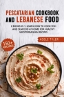 Lebanese Cookbook And Pescatarian Diet: 2 Books In 1: Over 150 Easy Recipes For Preparing Fish Seafood And Traditional Food From Lebanon Cover Image