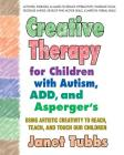 Creative Therapy for Children with Autism, Add, and Asperger's: Using Artistic Creativity to Reach, Teach, and Touch Our Children Cover Image