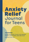 Anxiety Relief Journal for Teens: Guided Exercises to Help You Manage Anxiety, Ease Stress, and Find Calm Cover Image