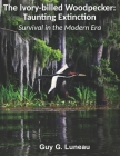 The Ivory-billed Woodpecker: Taunting Extinction: Survival in the Modern Era Cover Image