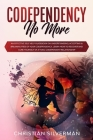Codependency No More: An Effective Self Help Guidebook on Understanding, Accepting & Breaking Free of Your Codependency, Learn How to Recove Cover Image
