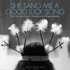 She Sang Me a Good Luck Song: The California Indian Photographs of Dugan Aguilar Cover Image