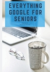 Everything Google for Seniors: The Unofficial Guide to Gmail, Google Apps, Chromebooks, and More! Cover Image