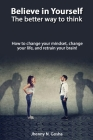 Believe in Yourself! The better way to think - How to change your mindset, change your life, and retrain your brain Cover Image