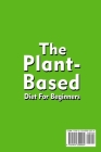 The Plant-Based Diet For Beginners Quick; Easy and Delicious Plant-Based Recipes Cover Image