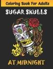 Sugar Skulls at Midnight Adult Coloring Book: Día de Los Muertos A Day of the Dead Sugar Skull Coloring Book for Adults & Teens (Inspirational & Motiv Cover Image