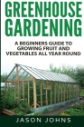 Greenhouse Gardening - A Beginners Guide To Growing Fruit and Vegetables All Year Round Cover Image