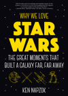 Why We Love Star Wars: The Great Moments That Built a Galaxy Far, Far Away (Science Fiction, Guide & Review) Cover Image