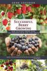 Successful Berry Growing: How to Plant, Prune, Pick and Preserve Bush and Vine Fruits Cover Image