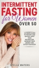 Intermittent Fasting for Women Over 50: The Ultimate Guide to Weight Loss Quickly, Reset your Metabolism, Increase your Energy and Detox your Body Cover Image